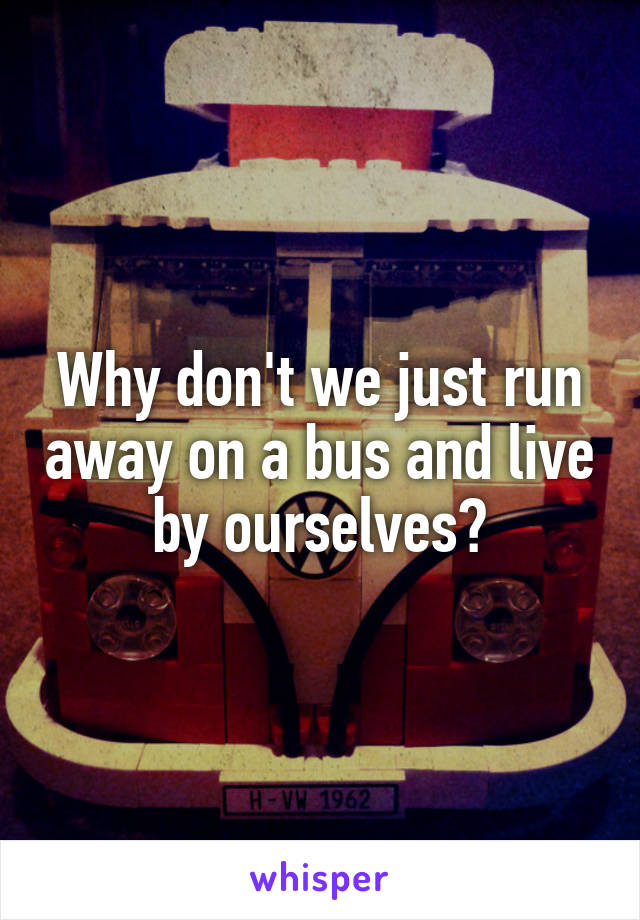 Why don't we just run away on a bus and live by ourselves?