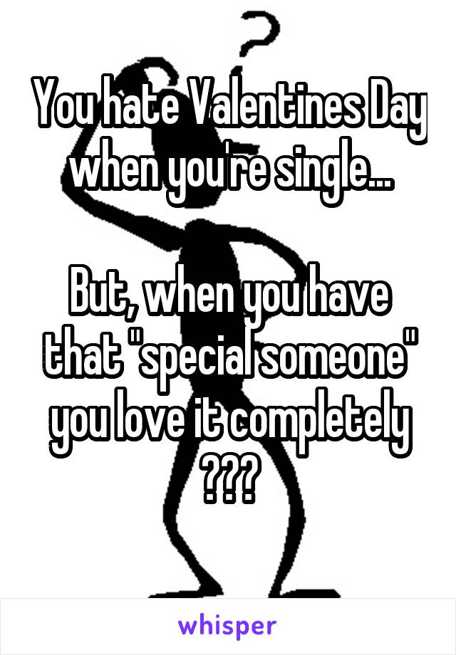 "You hate Valentines Day when you're single...  But, when you have that ""special someone"" you love it completely ???"