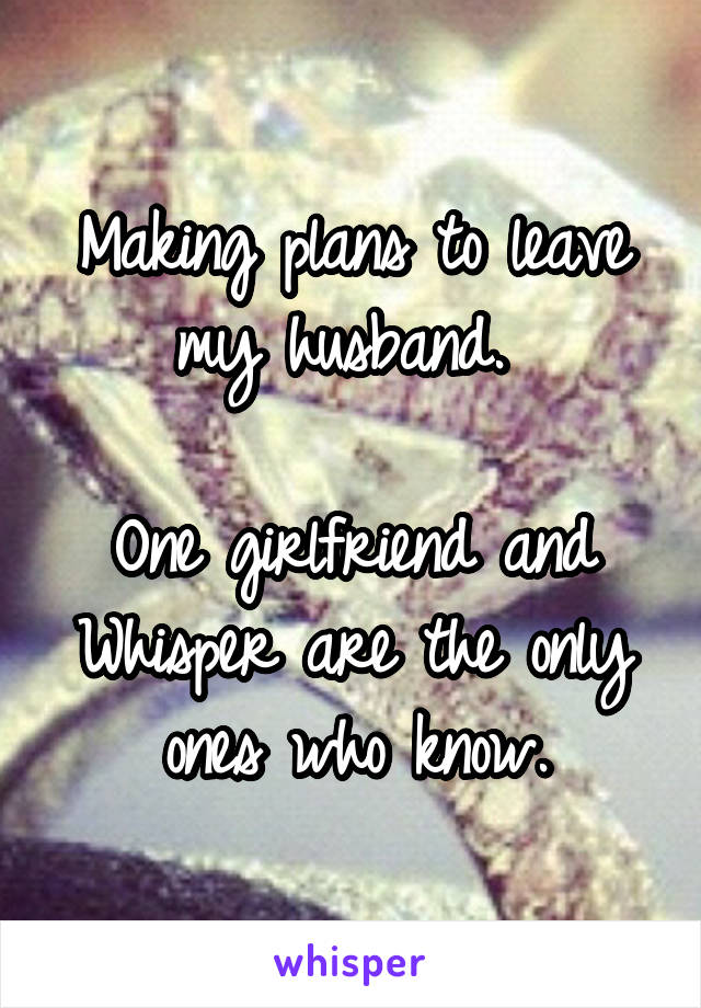 Making plans to leave my husband.   One girlfriend and Whisper are the only ones who know.