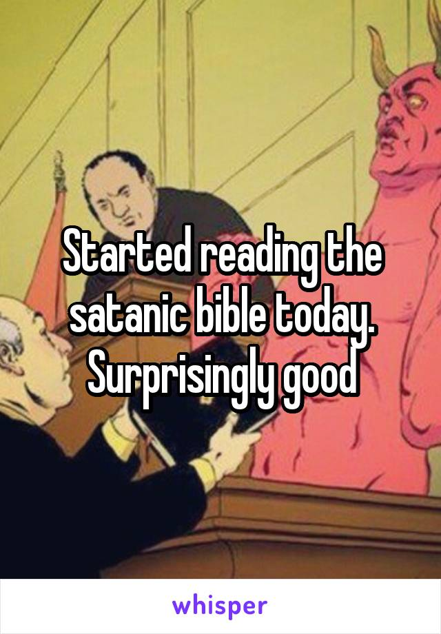 Started reading the satanic bible today. Surprisingly good