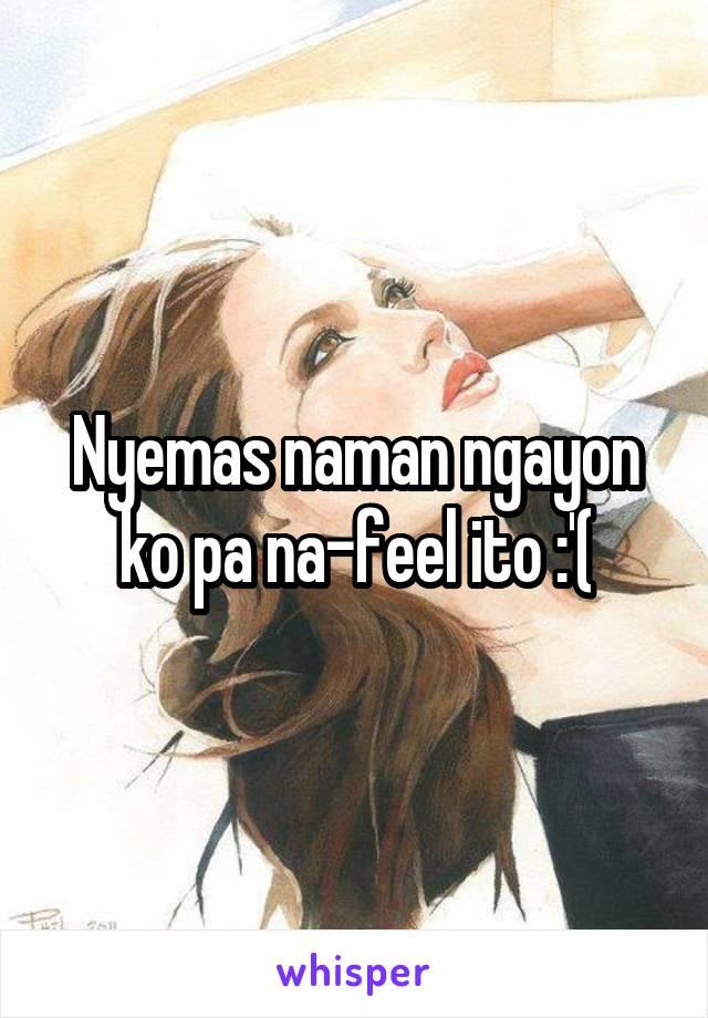 Nyemas naman ngayon ko pa na-feel ito :'(