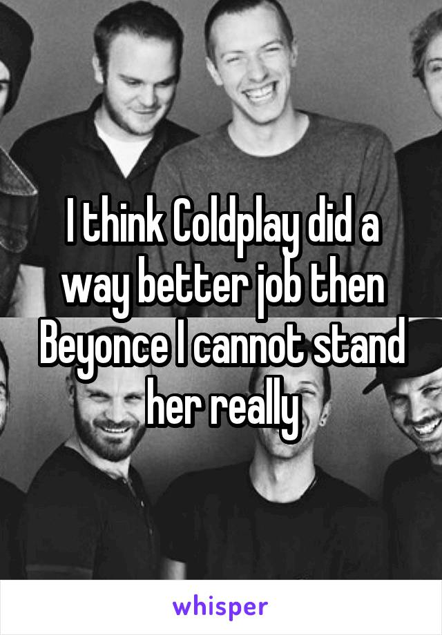 I think Coldplay did a way better job then Beyonce I cannot stand her really