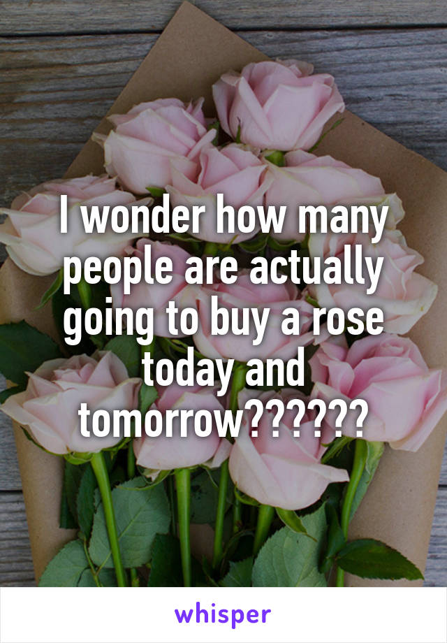 I wonder how many people are actually going to buy a rose today and tomorrow??????