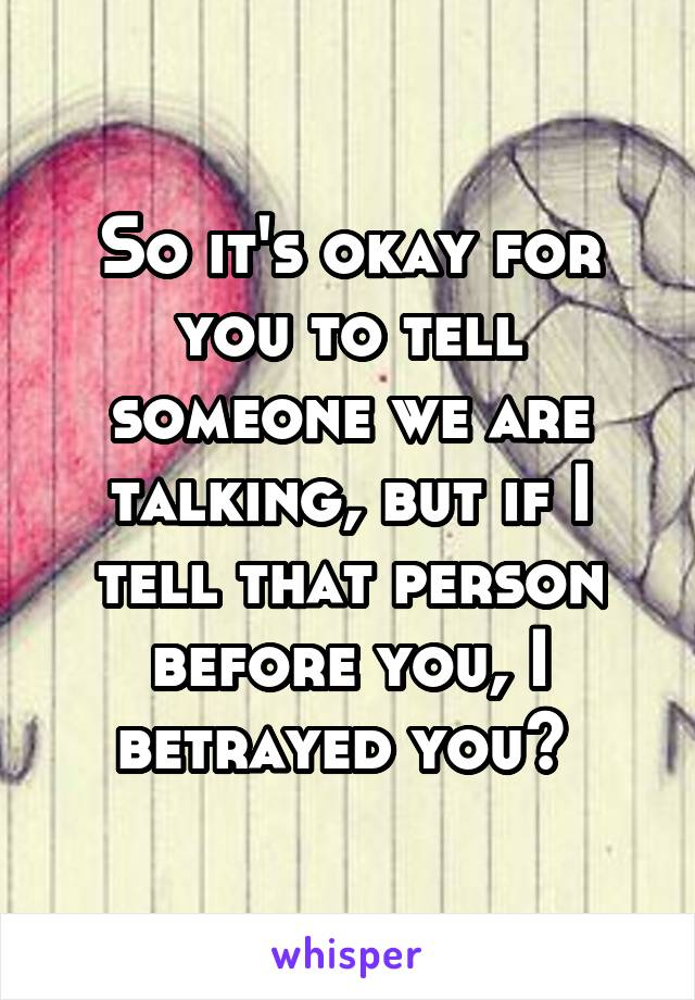 So it's okay for you to tell someone we are talking, but if I tell that person before you, I betrayed you?