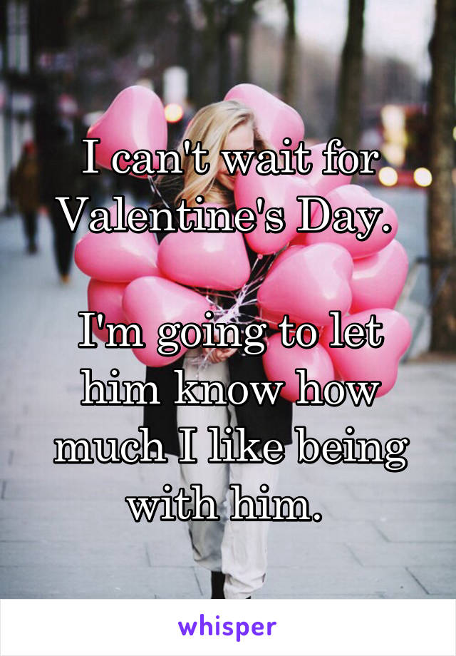 I can't wait for Valentine's Day.   I'm going to let him know how much I like being with him.