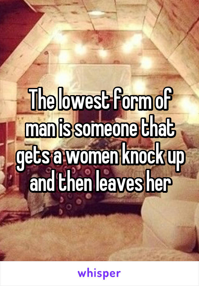 The lowest form of man is someone that gets a women knock up and then leaves her