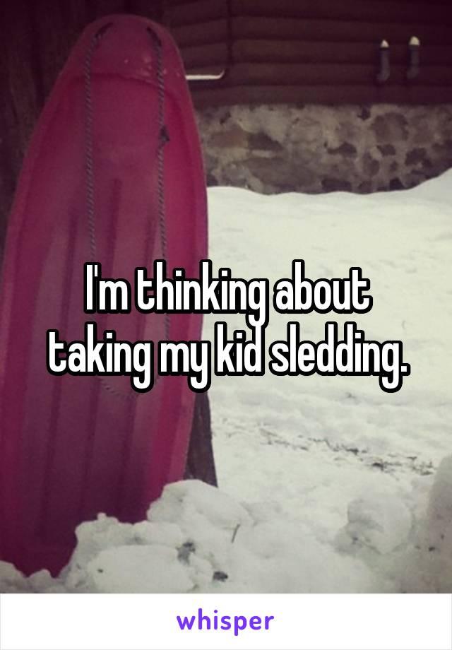I'm thinking about taking my kid sledding.