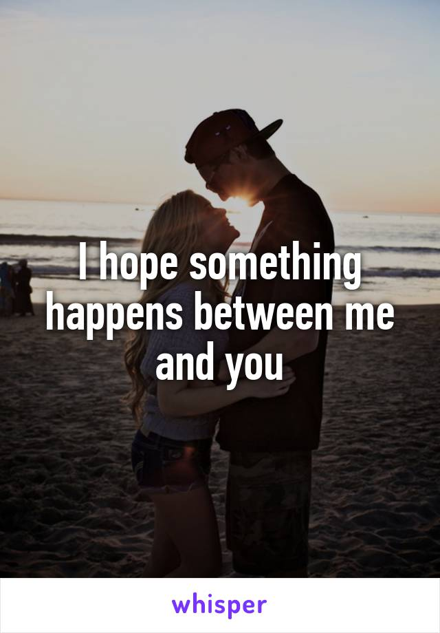 I hope something happens between me and you