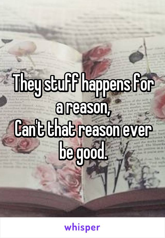They stuff happens for a reason, Can't that reason ever be good.