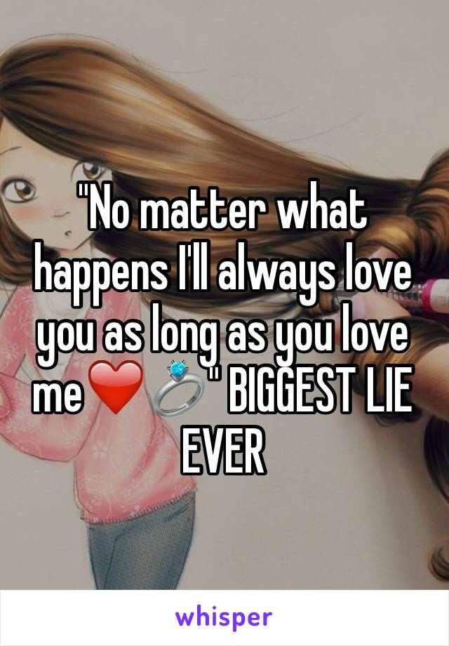 """""""No matter what happens I'll always love you as long as you love me❤️💍"""" BIGGEST LIE EVER"""
