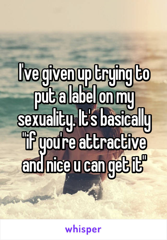 "I've given up trying to put a label on my sexuality. It's basically ""if you're attractive and nice u can get it"""