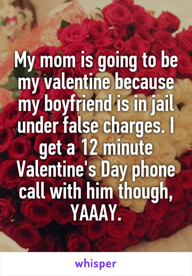 My mom is going to be my valentine because my boyfriend is in jail under false charges. I get a 12 minute Valentine's Day phone call with him though, YAAAY.