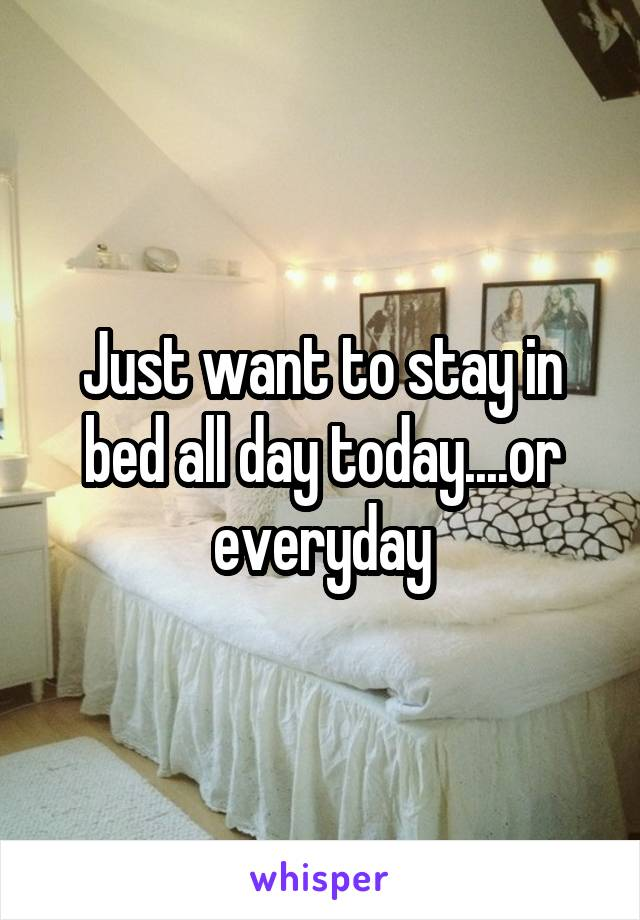 Just want to stay in bed all day today....or everyday