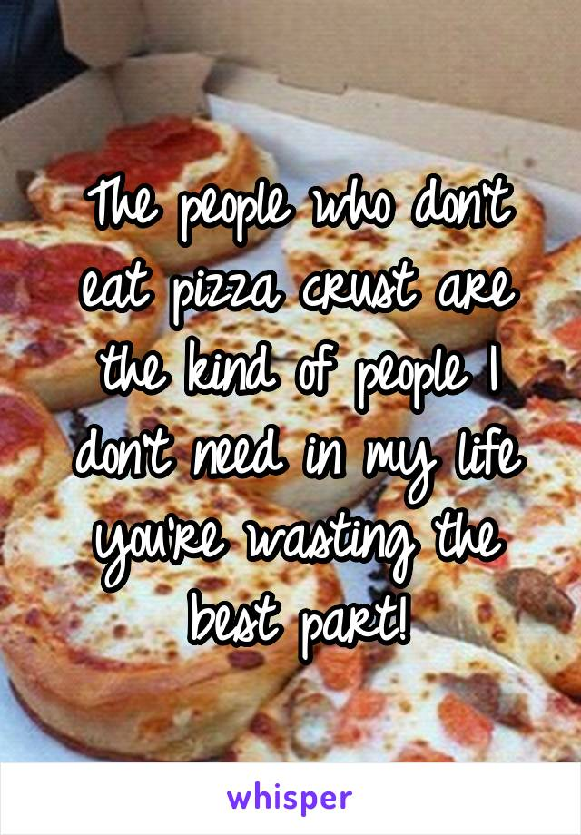 The people who don't eat pizza crust are the kind of people I don't need in my life you're wasting the best part!