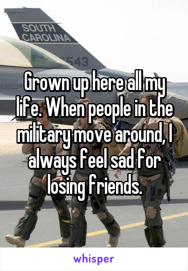 Grown up here all my life. When people in the military move around, I always feel sad for losing friends.
