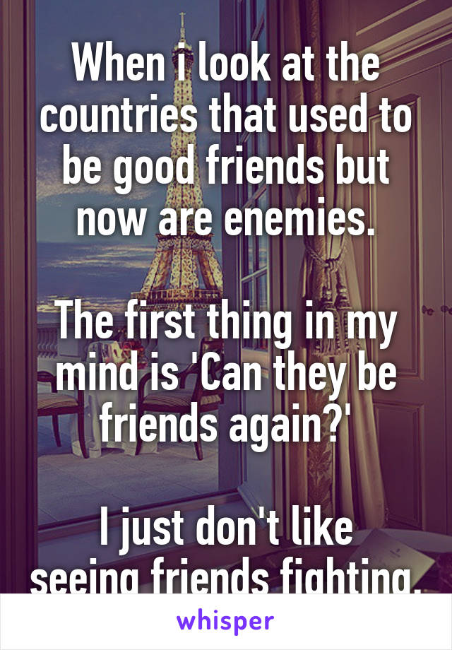 When i look at the countries that used to be good friends but now are enemies.  The first thing in my mind is 'Can they be friends again?'  I just don't like seeing friends fighting.