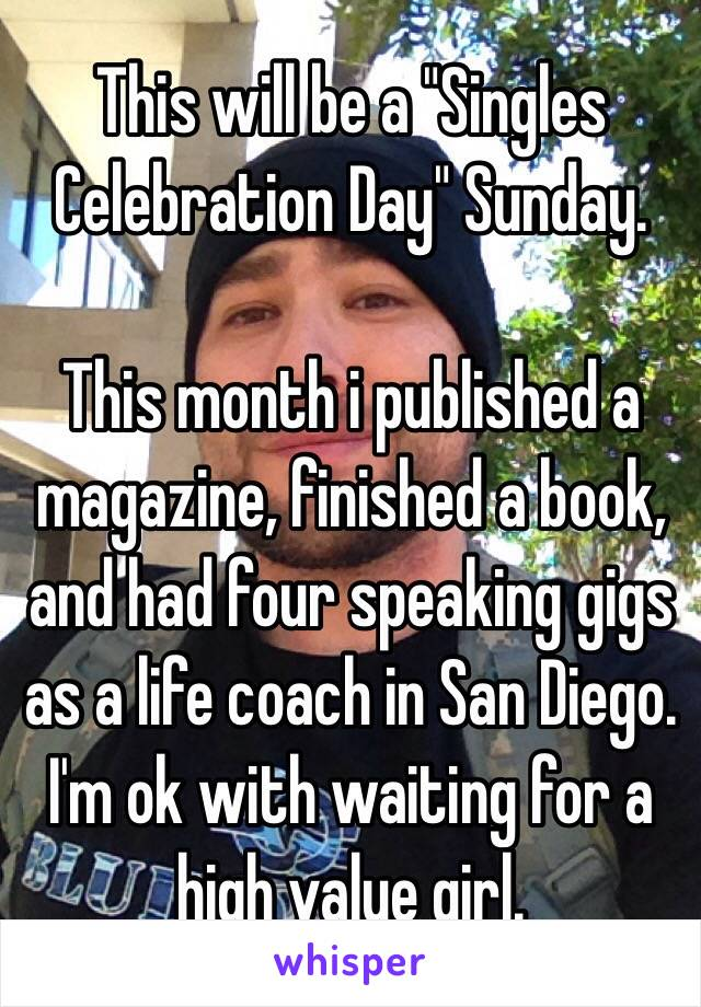 "This will be a ""Singles Celebration Day"" Sunday.   This month i published a magazine, finished a book, and had four speaking gigs as a life coach in San Diego. I'm ok with waiting for a high value girl."