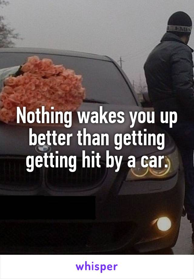 Nothing wakes you up better than getting getting hit by a car.