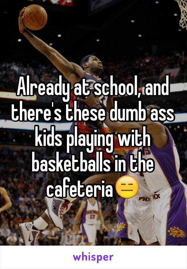 Already at school, and there's these dumb ass kids playing with basketballs in the cafeteria😑
