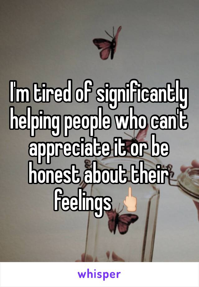 I'm tired of significantly helping people who can't appreciate it or be honest about their feelings 🖕🏻