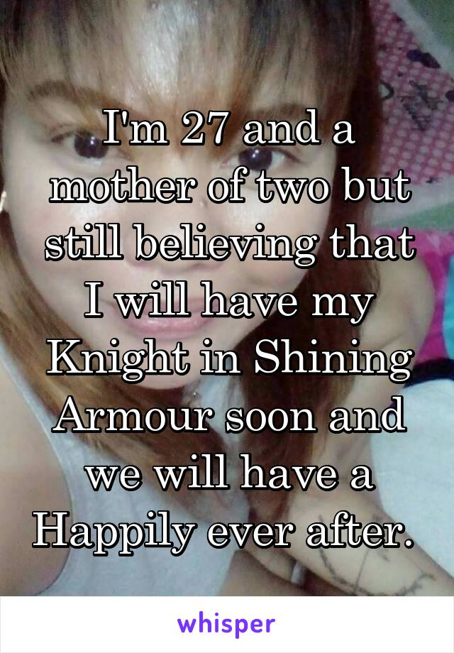 I'm 27 and a mother of two but still believing that I will have my Knight in Shining Armour soon and we will have a Happily ever after.