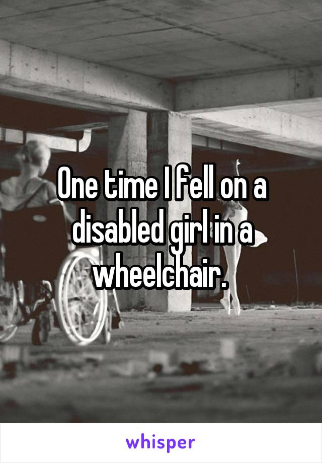 One time I fell on a disabled girl in a wheelchair.