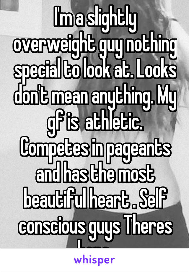 I'm a slightly overweight guy nothing special to look at. Looks don't mean anything. My gf is  athletic. Competes in pageants and has the most beautiful heart . Self conscious guys Theres hope