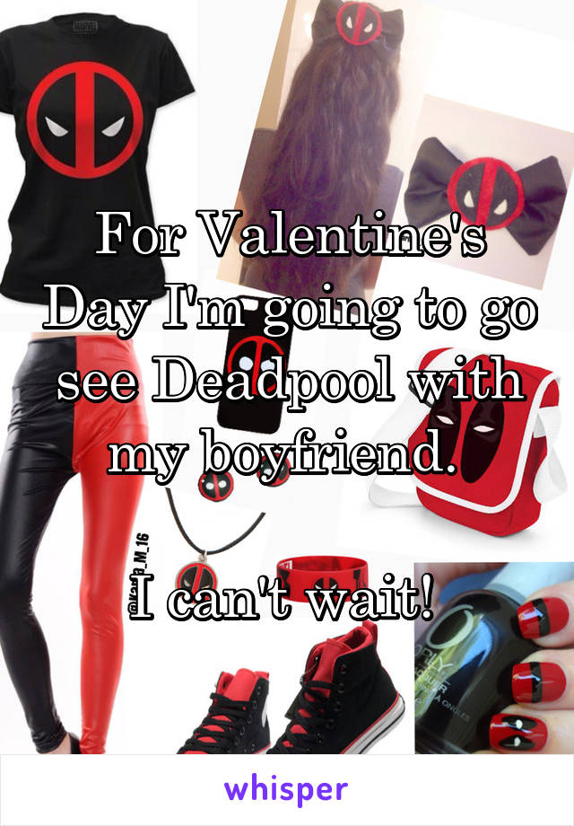 For Valentine's Day I'm going to go see Deadpool with my boyfriend.   I can't wait!