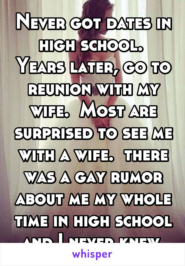 Never got dates in high school.  Years later, go to reunion with my wife.  Most are surprised to see me with a wife.  there was a gay rumor about me my whole time in high school and I never knew.