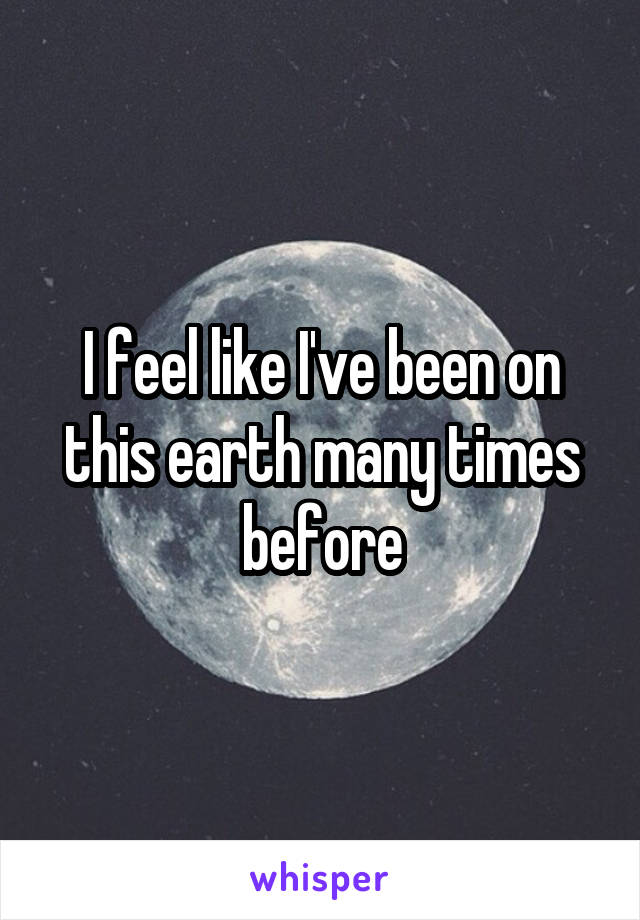 I feel like I've been on this earth many times before