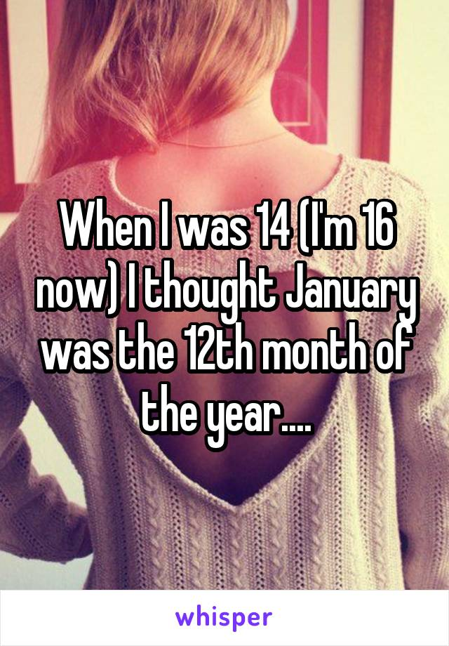 When I was 14 (I'm 16 now) I thought January was the 12th month of the year....