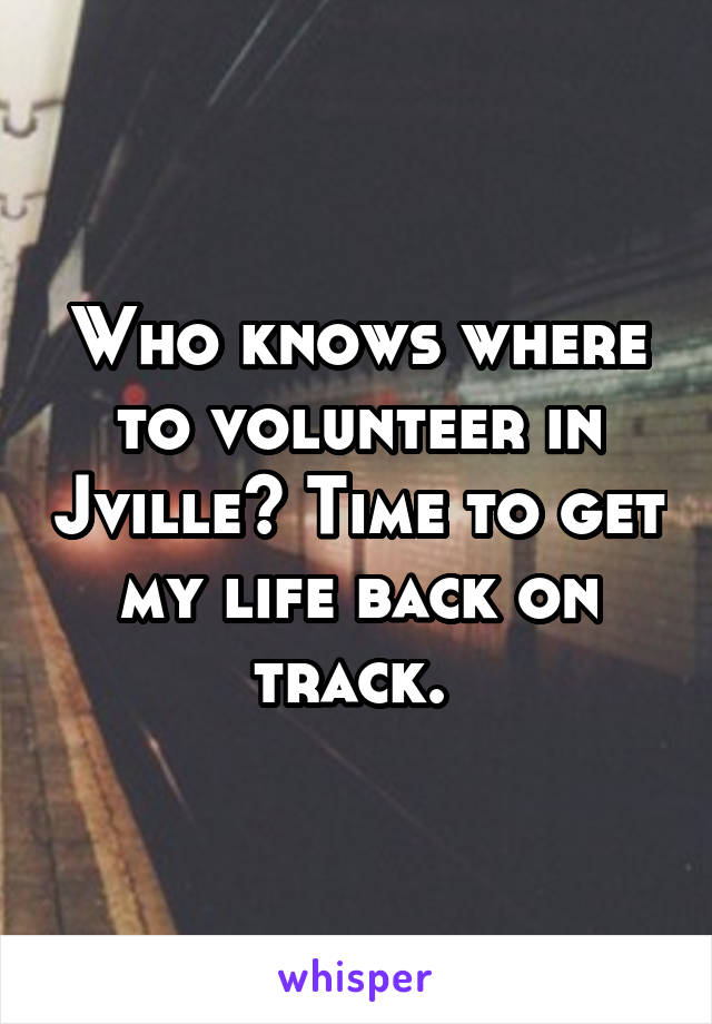 Who knows where to volunteer in Jville? Time to get my life back on track.