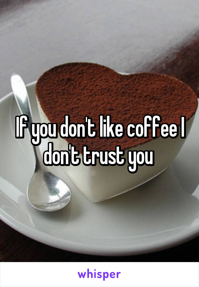 If you don't like coffee I don't trust you