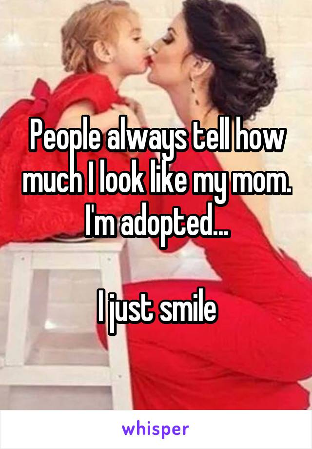 People always tell how much I look like my mom. I'm adopted...  I just smile