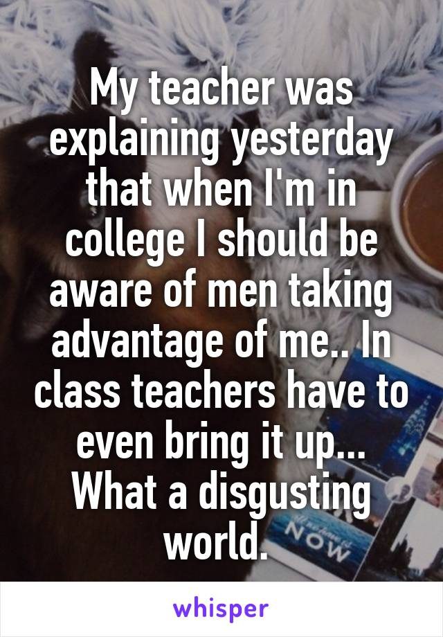My teacher was explaining yesterday that when I'm in college I should be aware of men taking advantage of me.. In class teachers have to even bring it up... What a disgusting world.