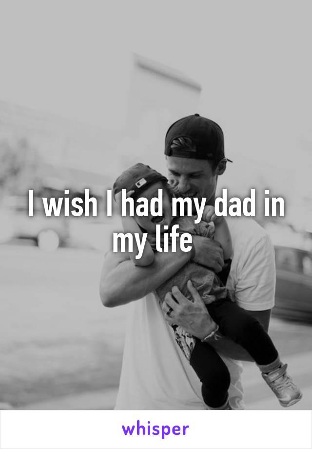 I wish I had my dad in my life