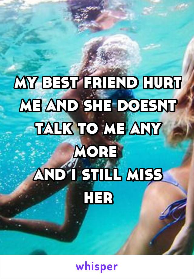 my best friend hurt me and she doesnt talk to me any more  and i still miss her
