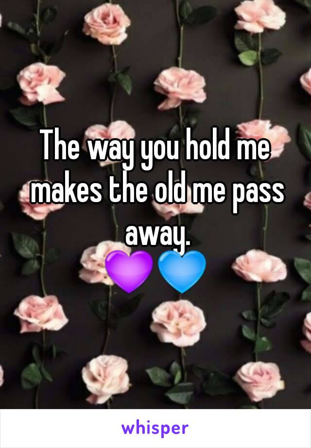 The way you hold me makes the old me pass away. 💜💙