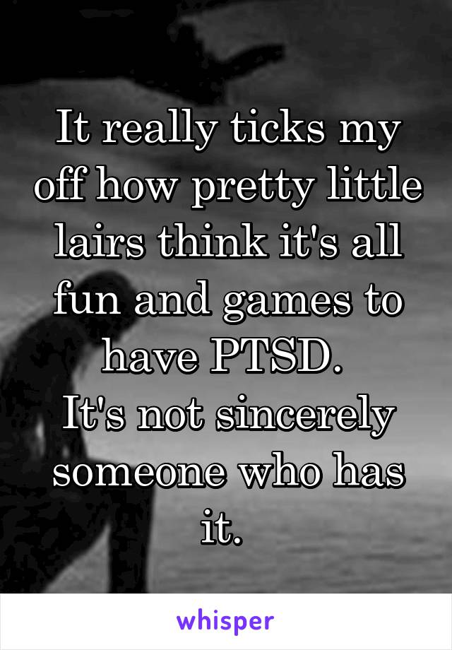 It really ticks my off how pretty little lairs think it's all fun and games to have PTSD.  It's not sincerely someone who has it.