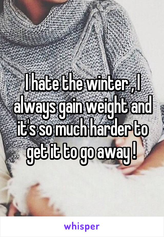 I hate the winter , I always gain weight and it's so much harder to get it to go away !