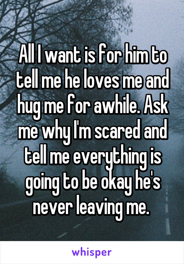 All I want is for him to tell me he loves me and hug me for awhile. Ask me why I'm scared and tell me everything is going to be okay he's never leaving me.