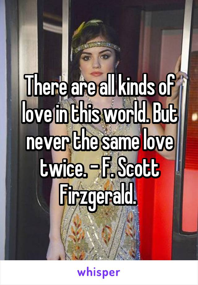 There are all kinds of love in this world. But never the same love twice. - F. Scott Firzgerald.