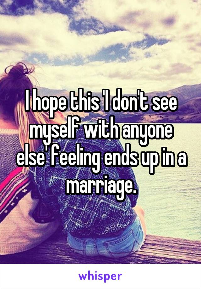 I hope this 'I don't see myself with anyone else' feeling ends up in a marriage.