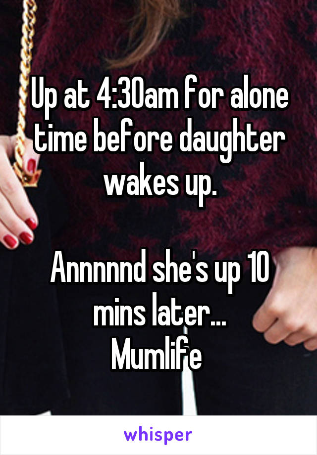 Up at 4:30am for alone time before daughter wakes up.  Annnnnd she's up 10 mins later... Mumlife