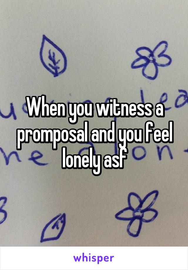 When you witness a promposal and you feel lonely asf