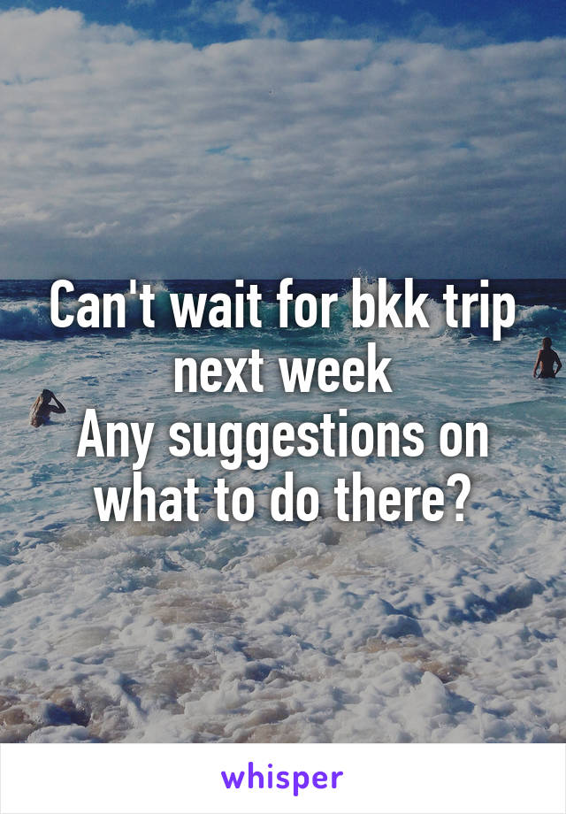 Can't wait for bkk trip next week Any suggestions on what to do there?