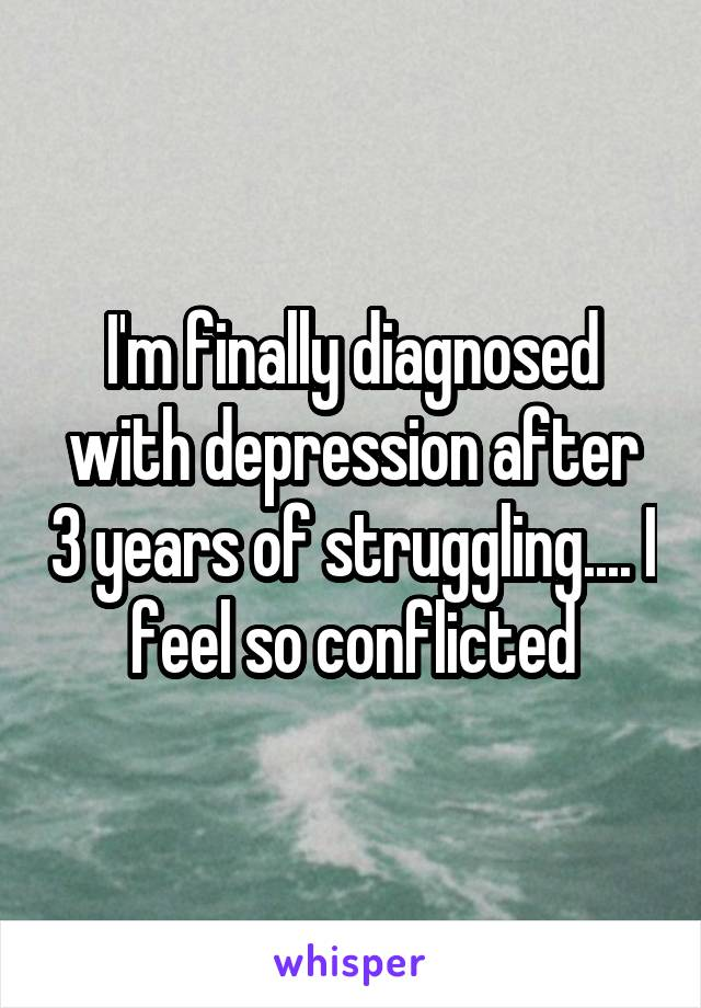 I'm finally diagnosed with depression after 3 years of struggling.... I feel so conflicted