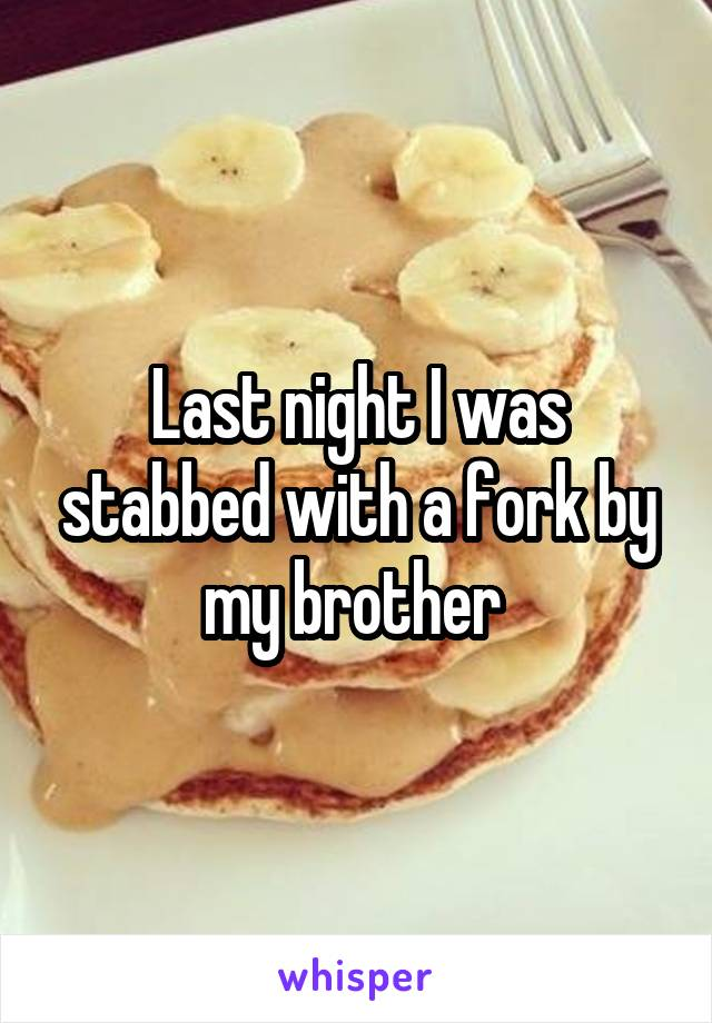 Last night I was stabbed with a fork by my brother