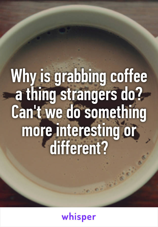 Why is grabbing coffee a thing strangers do? Can't we do something more interesting or different?