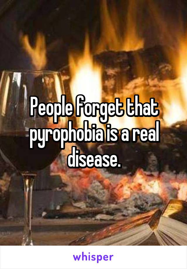 People forget that pyrophobia is a real disease.